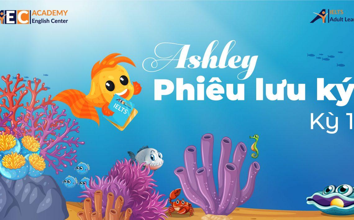 Ngày xửa ngày xưa, biết bao câu chuyện phiêu lưu đã được viết lại làm Ashley vô cùng nao núng được trải nghiệm. Ngày nảy ngày nay, với sự phát triển của công nghệ trong thời đại 4.0, Ashley cảm thấy mình cần mạnh mẽ vượt qua dòng nước để ra khơi. Nhưng bây giờ làm sao đi đây, chú tìm tòi mãi và phát hiện ra, chỉ có rành rõi ngôn ngữ thì mới có thể học hỏi mà thôi, và để luyện tập cả 4 kỹ năng Nghe – Nói - Đọc – Viết của mình…. Ashley quyết định dấn thân học IELTS; và hành trình phiêu lưu của Ashley lại bắt đầu